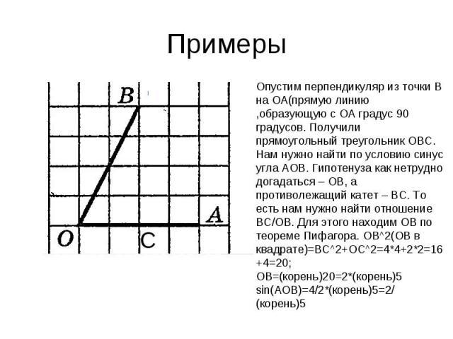 Примеры Опустим перпендикуляр из точки В на ОА(прямую линию ,образующую с ОА градус 90 градусов. Получили прямоугольный треугольник ОВС. Нам нужно найти по условию синус угла АОВ. Гипотенуза как нетрудно догадаться – ОВ, а противолежащий катет – ВС.…