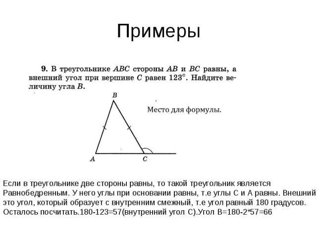 Примеры Если в треугольнике две стороны равны, то такой треугольник является Равнобедренным. У него углы при основании равны, т.е углы С и А равны. Внешний угол это угол, который образует с внутренним смежный, т.е угол равный 180 градусов. Осталось …