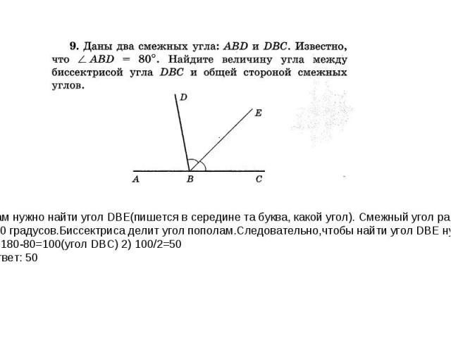 Нам нужно найти угол DBE(пишется в середине та буква, какой угол). Смежный угол равен 180 градусов.Биссектриса делит угол пополам.Следовательно,чтобы найти угол DBE нужно: 1) 180-80=100(угол DBC) 2) 100/2=50 Ответ: 50