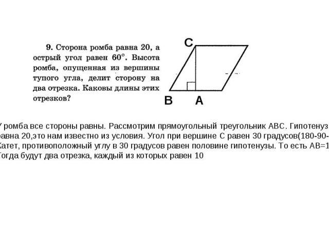 У ромба все стороны равны. Рассмотрим прямоугольный треугольник АВС. Гипотенуза равна 20,это нам известно из условия. Угол при вершине С равен 30 градусов(180-90-60). Катет, противоположный углу в 30 градусов равен половине гипотенузы. То есть АВ=10…