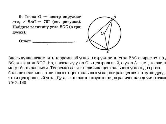 Здесь нужно вспомнить теоремы об углах в окружности. Угол ВАС опирается на дугу ВС, как и угол ВОС. Но, поскольку угол О - центральный, а угол А – нет, то они не могут быть равными. Теорема гласит: величина центрального угла в два раза больше величи…
