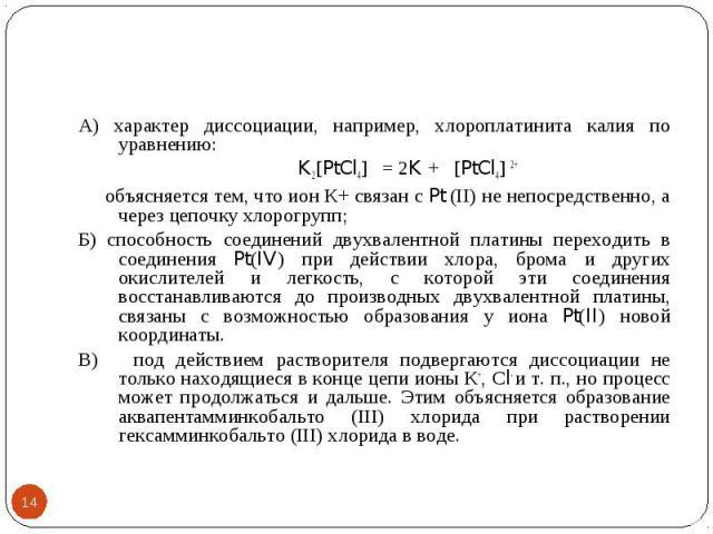 * А) характер диссоциации, например, хлороплатинита калия по уравнению: K2[PtCl4] = 2K + [PtCl4] 2+ объясняется тем, что ион К+ связан с Pt (II) не непосредственно, а через цепочку хлорогрупп; Б) способность соединений двухвалентной платины переходи…