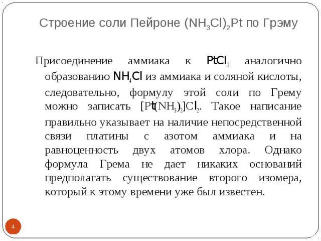 Строение соли Пейроне (NH3Cl)2Pt по Грэму * Присоединение аммиака к PtCI2 аналогично образованию NH4Cl из аммиака и соляной кислоты, следовательно, формулу этой соли по Грему можно записать [Рt(NН3)2]Сl2. Такое написание правильно указывает на налич…