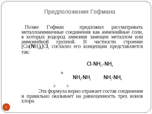 Предположения Гофмана * Позже Гофман предложил рассматривать металлоаммиачные соединения как аммонийные соли, в которых водород аммония замещен металлом или аммонийной группой. В частности строение [Со(NН3)6]Сl3 согласно его концепции представляется…