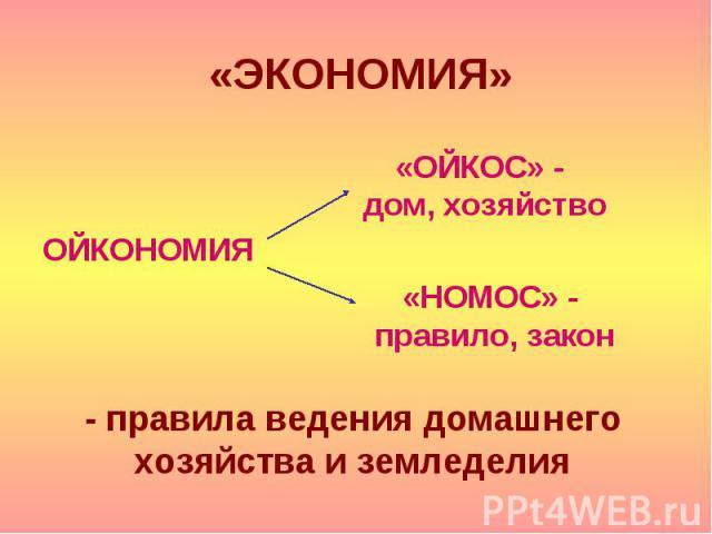 «ЭКОНОМИЯ» ОЙКОНОМИЯ «ОЙКОС» - дом, хозяйство «НОМОС» - правило, закон - правила ведения домашнего хозяйства и земледелия