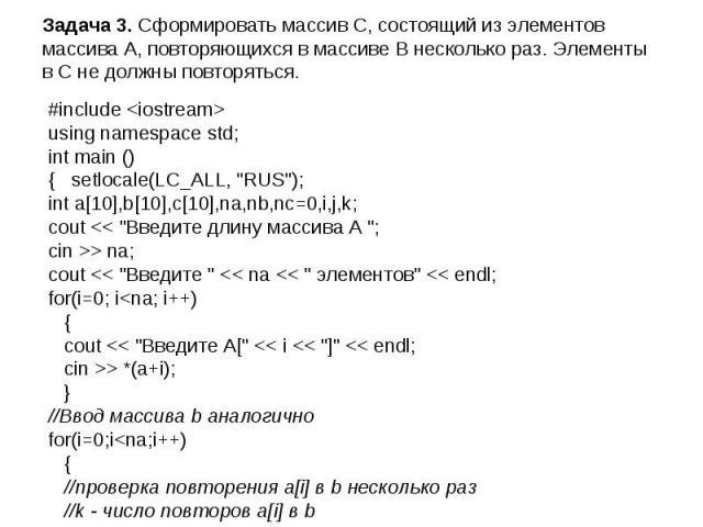 Задача 3. Сформировать массив С, состоящий из элементов массива А, повторяющихся в массиве В несколько раз. Элементы в С не должны повторяться. #include using namespace std; int main () { setlocale(LC_ALL, \