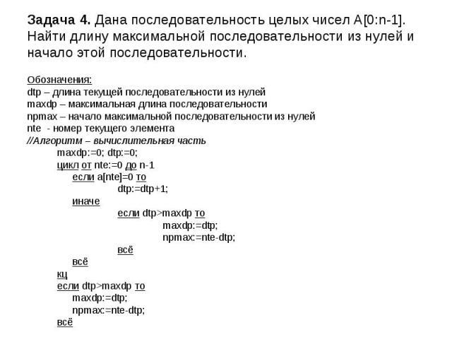 Задача 4. Дана последовательность целых чисел A[0:n-1]. Найти длину максимальной последовательности из нулей и начало этой последовательности. Обозначения: dtp – длина текущей последовательности из нулей maxdp – максимальная длина последовательности…