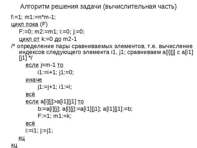 Алгоритм решения задачи (вычислительная часть) f:=1; m1:=n*m-1; цикл пока (F) F:=0; m2:=m1; i:=0; j:=0; цикл от k:=0 до m2-1 /* определение пары сравниваемых элементов, т.е. вычисление индексов следующего элемента i1, j1; сравниваем a[i][j] c a[i1][…