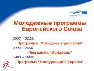 """Молодежные программы Европейского Союза 2007 – 2013: Программа """"Молодежь в дейст"""
