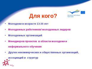 Для кого? Молодежи в возрасте 13-30 лет Молодежных работников/ молодежных лидеро