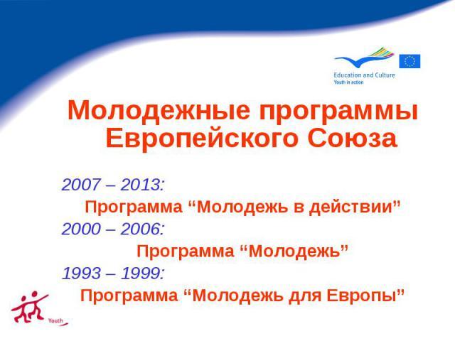 """Молодежные программы Европейского Союза 2007 – 2013: Программа """"Молодежь в действии"""" 2000 – 2006: Программа """"Молодежь"""" 1993 – 1999: Программа """"Молодежь для Европы"""""""