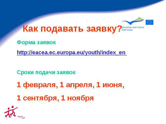 Как подавать заявку? Форма заявок http://eacea.ec.europa.eu/youth/index_en Сроки подачи заявок 1 февраля, 1 апреля, 1 июня, 1 сентября, 1 ноября