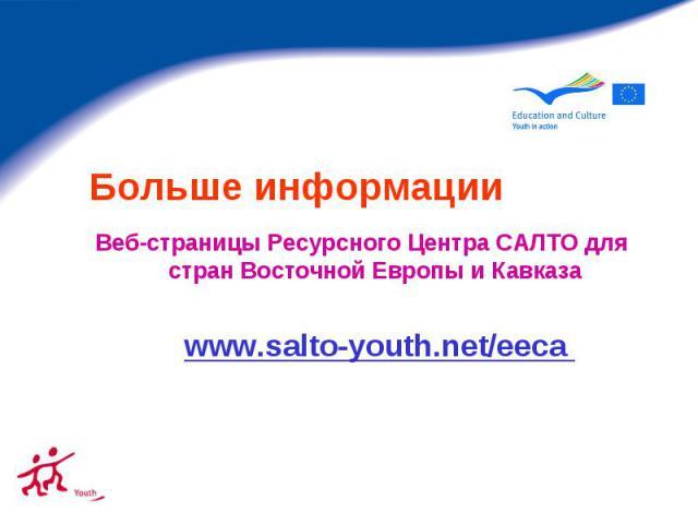 Больше информации Веб-страницы Ресурсного Центра САЛТО для стран Восточной Европы и Кавказа www.salto-youth.net/eeca