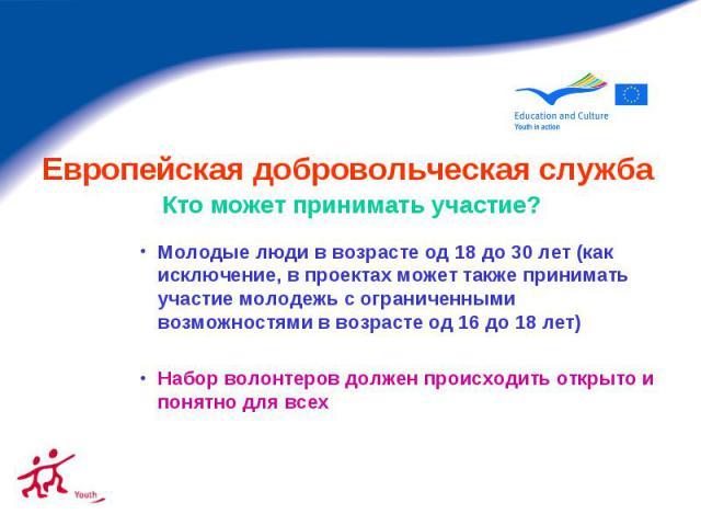 Европейская добровольческая служба Кто может принимать участие? Молодые люди в возрасте од 18 до 30 лет (как исключение, в проектах может также принимать участие молодежь с ограниченными возможностями в возрасте од 16 до 18 лет) Набор волонтеров дол…