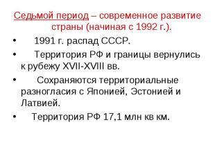 Седьмой период – современное развитие страны (начиная с 1992 г.). 1991 г. распад