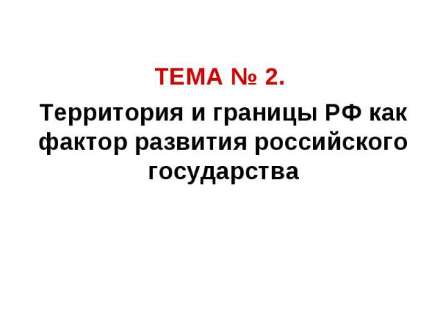 ТЕМА № 2. Территория и границы РФ как фактор развития российского государства