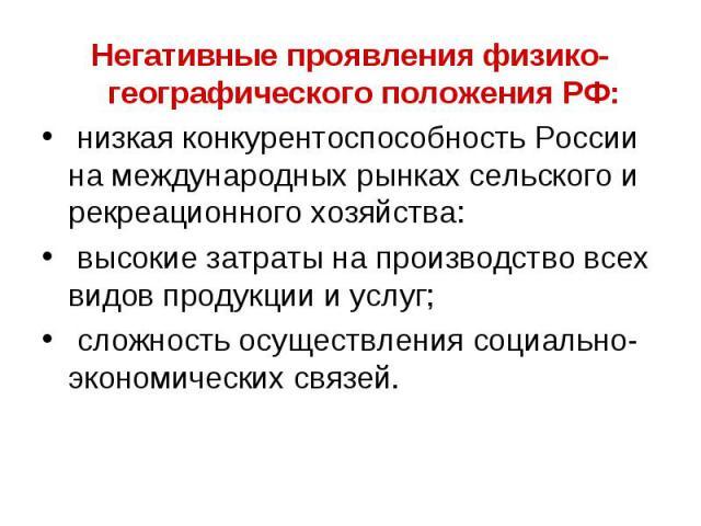 Негативные проявления физико-географического положения РФ: низкая конкурентоспособность России на международных рынках сельского и рекреационного хозяйства: высокие затраты на производство всех видов продукции и услуг; сложность осуществления социал…
