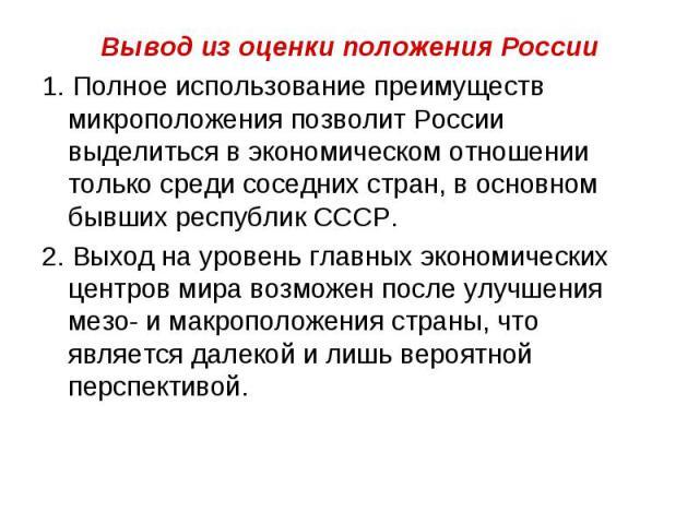 Вывод из оценки положения России 1. Полное использование преимуществ микроположения позволит России выделиться в экономическом отношении только среди соседних стран, в основном бывших республик СССР. 2. Выход на уровень главных экономических центров…