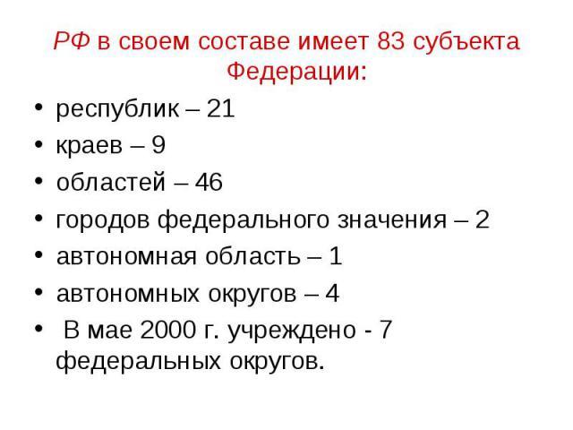 РФ в своем составе имеет 83 субъекта Федерации: республик – 21 краев – 9 областей – 46 городов федерального значения – 2 автономная область – 1 автономных округов – 4 В мае 2000 г. учреждено - 7 федеральных округов.