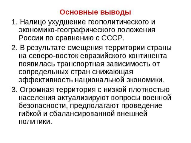 Основные выводы 1. Налицо ухудшение геополитического и экономико-географического положения России по сравнению с СССР. 2. В результате смещения территории страны на северо-восток евразийского континента появилась транспортная зависимость от сопредел…