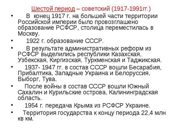 Шестой период – советский (1917-1991гг.) В конец 1917 г. на большей части территории Российской империи было провозглашено образование РСФСР, столица переместилась в Москву. 1922 г. образование СССР. В результате административных реформ из РСФСР выд…