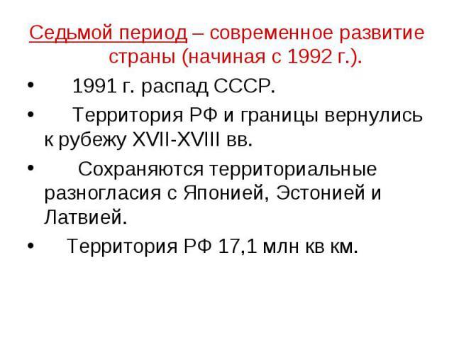 Седьмой период – современное развитие страны (начиная с 1992 г.). 1991 г. распад СССР. Территория РФ и границы вернулись к рубежу XVII-XVIII вв. Сохраняются территориальные разногласия с Японией, Эстонией и Латвией. Территория РФ 17,1 млн кв км.