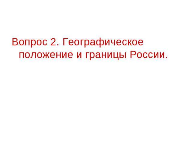 Вопрос 2. Географическое положение и границы России.