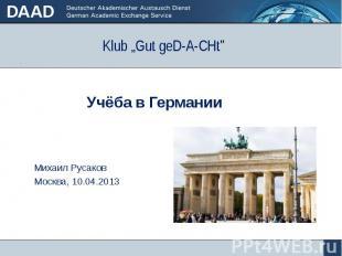 """Klub """"Gut geD-A-CHt"""" Учёба в Германии Михаил Русаков Москва, 10.04.2013"""