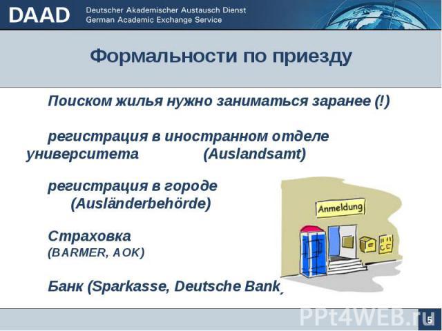Формальности по приезду 5 Поиском жилья нужно заниматься заранее (!) регистрация в иностранном отделе университета (Auslandsamt) регистрация в городе (Auslдnderbehцrde) Страховка (BARMER, AOK) Банк (Sparkasse, Deutsche Bank)