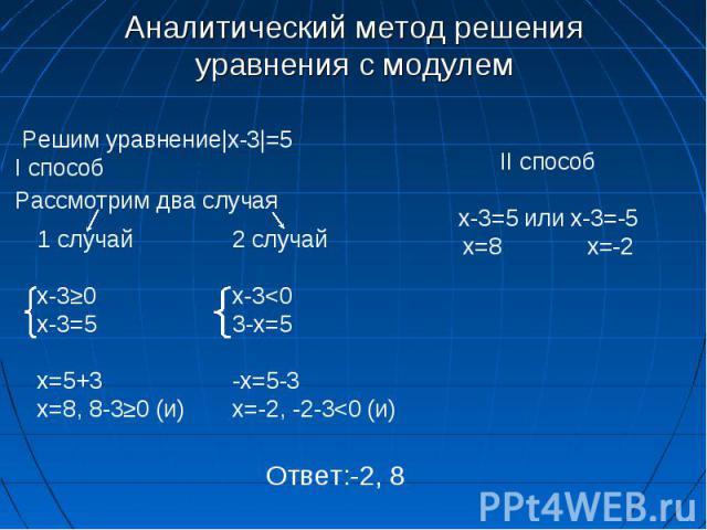 Аналитический метод решения уравнения с модулем Решим уравнение|x-3|=5 I способ Рассмотрим два случая 1 случай x-3≥0 x-3=5 x=5+3 x=8, 8-3≥0 (и) 2 случай x-3