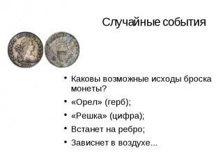 Случайные события Каковы возможные исходы броска монеты? «Орел» (герб); «Решка»