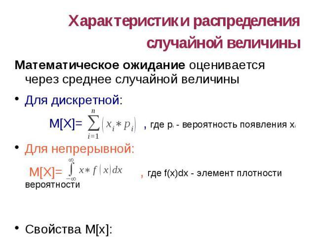 Характеристики распределения случайной величины Математическое ожидание оценивается через среднее случайной величины Для дискретной: M[X]= , где pi - вероятность появления xi Для непрерывной: M[X]= , где f(x)dx - элемент плотности вероятности Свойст…