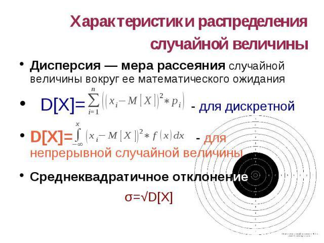 Характеристики распределения случайной величины Дисперсия — мера рассеяния случайной величины вокруг ее математического ожидания D[X]= - для дискретной D[X]= - для непрерывной случайной величины Среднеквадратичное отклонение σ=√D[X]