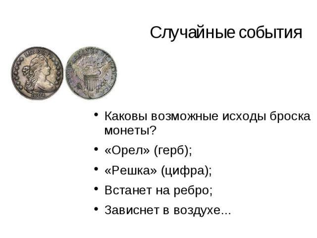 Случайные события Каковы возможные исходы броска монеты? «Орел» (герб); «Решка» (цифра); Встанет на ребро; Зависнет в воздухе...