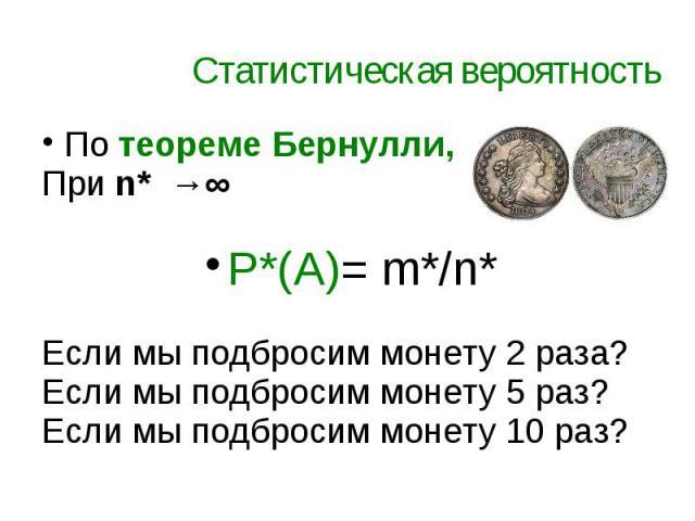 Статистическая вероятность По теореме Бернулли, При n* →∞ P*(A)= m*/n* Если мы подбросим монету 2 раза? Если мы подбросим монету 5 раз? Если мы подбросим монету 10 раз?