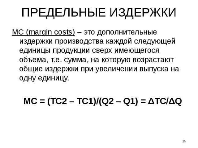 ПРЕДЕЛЬНЫЕ ИЗДЕРЖКИ МС (margin costs) – это дополнительные издержки производства каждой следующей единицы продукции сверх имеющегося объема, т.е. сумма, на которую возрастают общие издержки при увеличении выпуска на одну единицу. MC = (TC2 – TC1)/(Q…