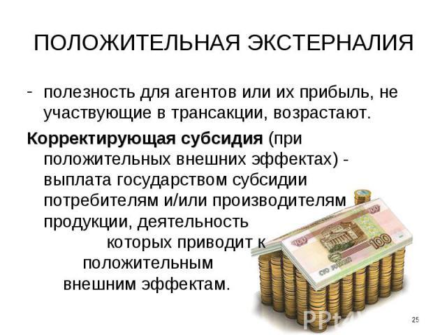 ПОЛОЖИТЕЛЬНАЯ ЭКСТЕРНАЛИЯ полезность для агентов или их прибыль, не участвующие в трансакции, возрастают. Корректирующая субсидия (при положительных внешних эффектах) - выплата государством субсидии потребителям и/или производителям продукции, деяте…