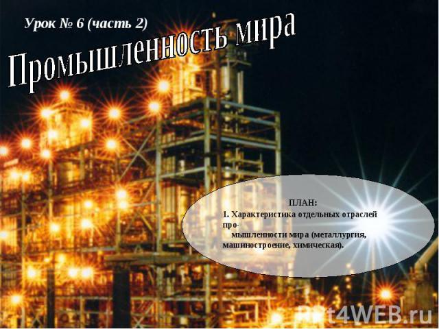 Урок № 6 (часть 2) ПЛАН: 1. Характеристика отдельных отраслей про- мышленности мира (металлургия, машиностроение, химическая).