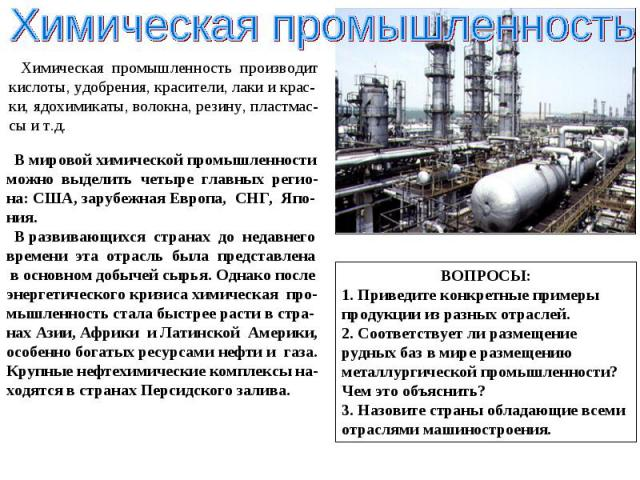 Химическая промышленность производит кислоты, удобрения, красители, лаки и крас-ки, ядохимикаты, волокна, резину, пластмас-сы и т.д. В мировой химической промышленности можно выделить четыре главных регио-на: США, зарубежная Европа, СНГ, Япо-ния. В …