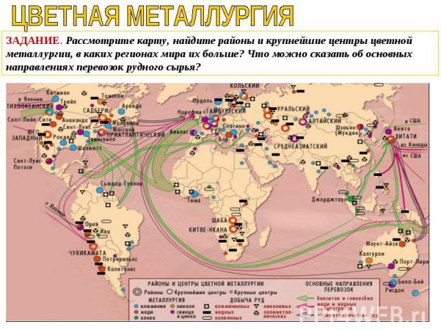 ЗАДАНИЕ. Рассмотрите карту, найдите районы и крупнейшие центры цветной металлургии, в каких регионах мира их больше? Что можно сказать об основных направлениях перевозок рудного сырья?