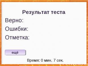 Результат теста Верно: Ошибки: Отметка: Время: 0 мин. 7 сек. ещё исправить