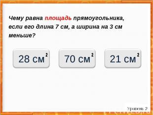 Чему равна площадь прямоугольника, если его длина 7 см, а ширина на 3 см меньше?