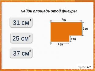 Найди площадь этой фигуры Уровень 2 31 см 25 см 37 см