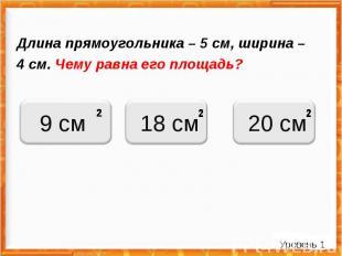 Длина прямоугольника – 5 см, ширина – 4 см. Чему равна его площадь? Уровень 1 9