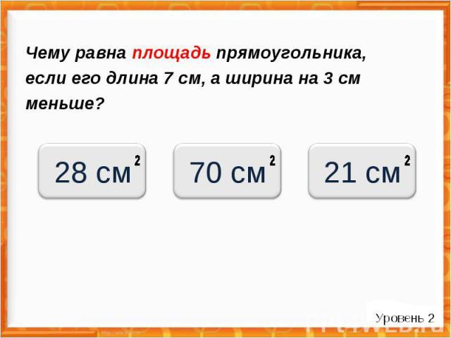 Чему равна площадь прямоугольника, если его длина 7 см, а ширина на 3 см меньше? Уровень 2 28 см 70 см 21 см