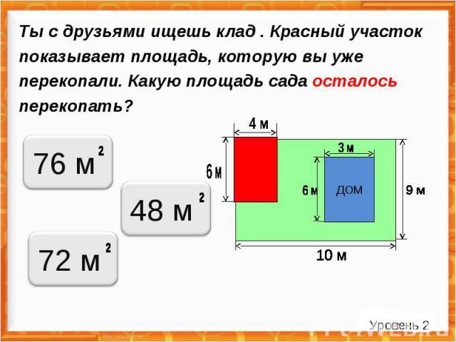 Ты с друзьями ищешь клад . Красный участок показывает площадь, которую вы уже перекопали. Какую площадь сада осталось перекопать? Уровень 2 ДОМ 76 м 48 м 72 м