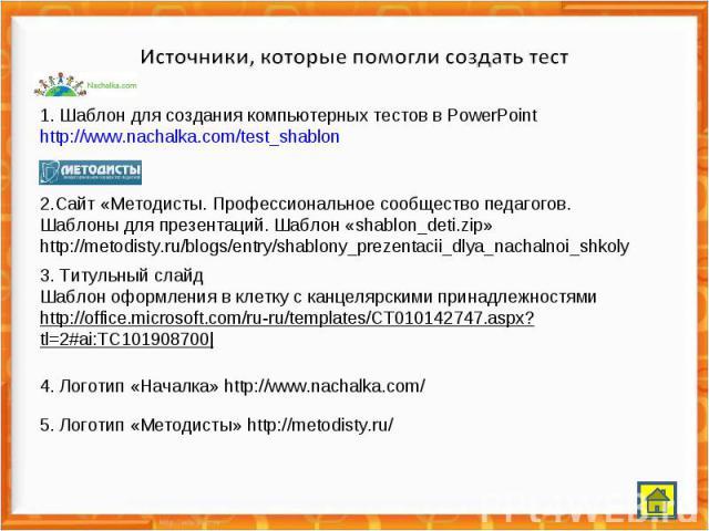 1. Шаблон для создания компьютерных тестов в PowerPoint http://www.nachalka.com/test_shablon 2.Сайт «Методисты. Профессиональное сообщество педагогов. Шаблоны для презентаций. Шаблон «shablon_deti.zip» http://metodisty.ru/blogs/entry/shablony_prezen…