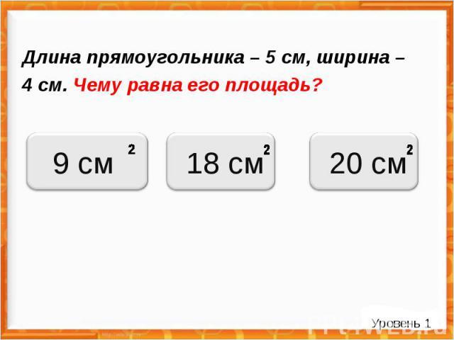 Длина прямоугольника – 5 см, ширина – 4 см. Чему равна его площадь? Уровень 1 9 см 18 см 20 см