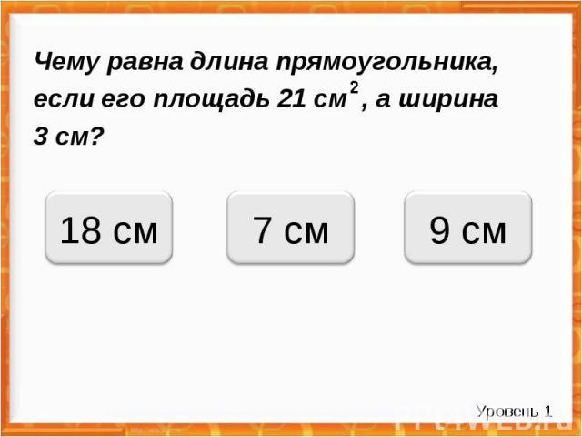 Чему равна длина прямоугольника, если его площадь 21 см , а ширина 3 см? 7 см 18 см 9 см Уровень 1