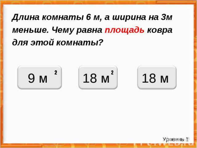 Длина комнаты 6 м, а ширина на 3м меньше. Чему равна площадь ковра для этой комнаты? Уровень 1 9 м 18 м 18 м